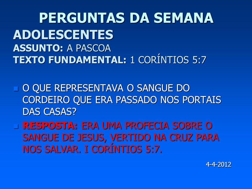 PERGUNTAS DA SEMANA ADOLESCENTES ASSUNTO: A PASCOA TEXTO FUNDAMENTAL: 1 CORÍNTIOS 5:7 n O QUE REPRESENTAVA O SANGUE DO CORDEIRO QUE ERA PASSADO NOS PO