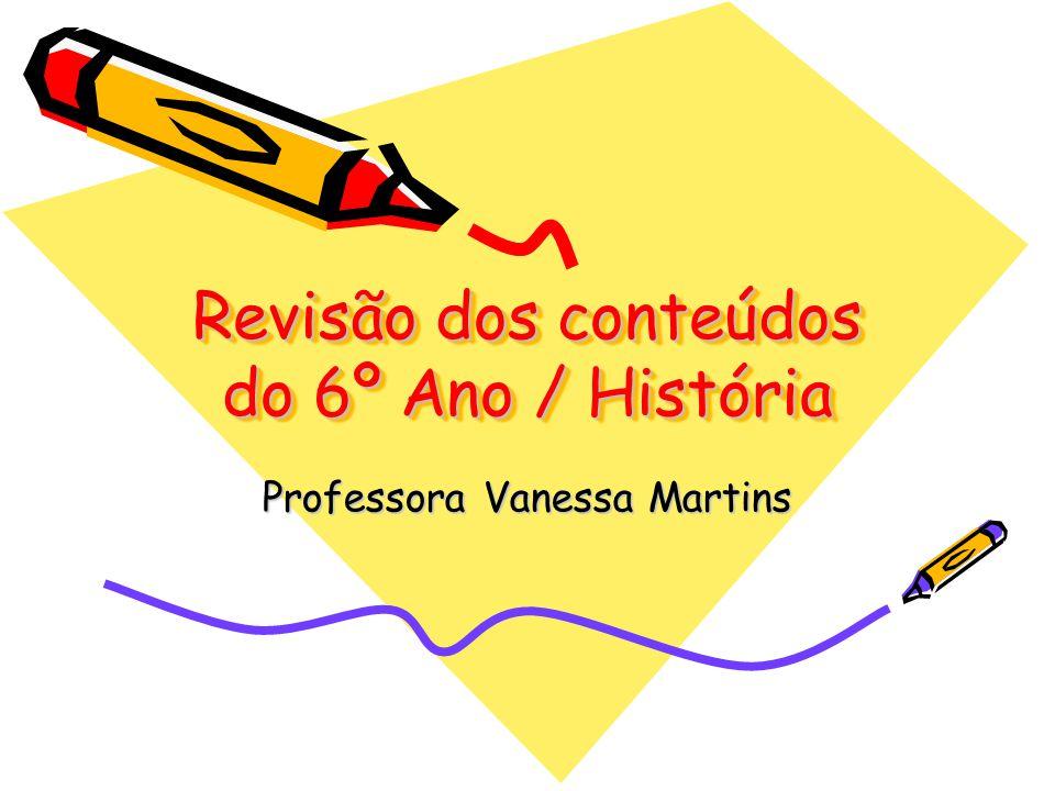 Revisão dos conteúdos do 6º Ano / História Professora Vanessa Martins