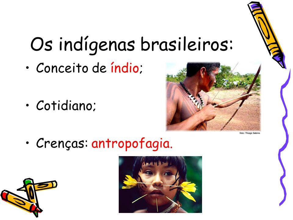 Os indígenas brasileiros: Conceito de índio; Cotidiano; Crenças: antropofagia.
