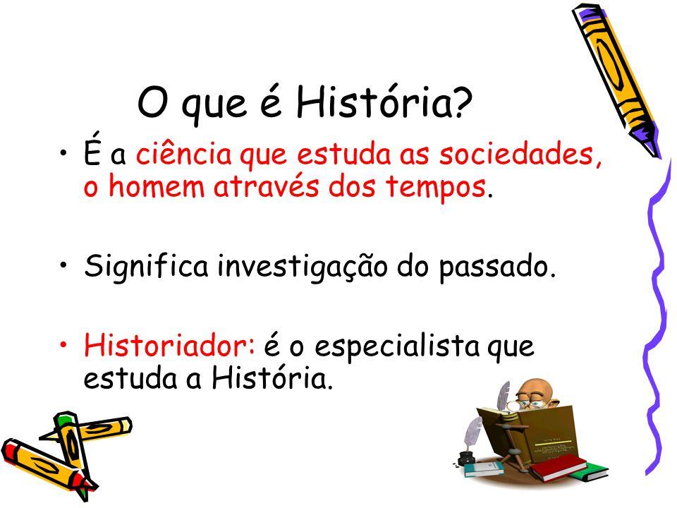 O que é História.É a ciência que estuda as sociedades, o homem através dos tempos.