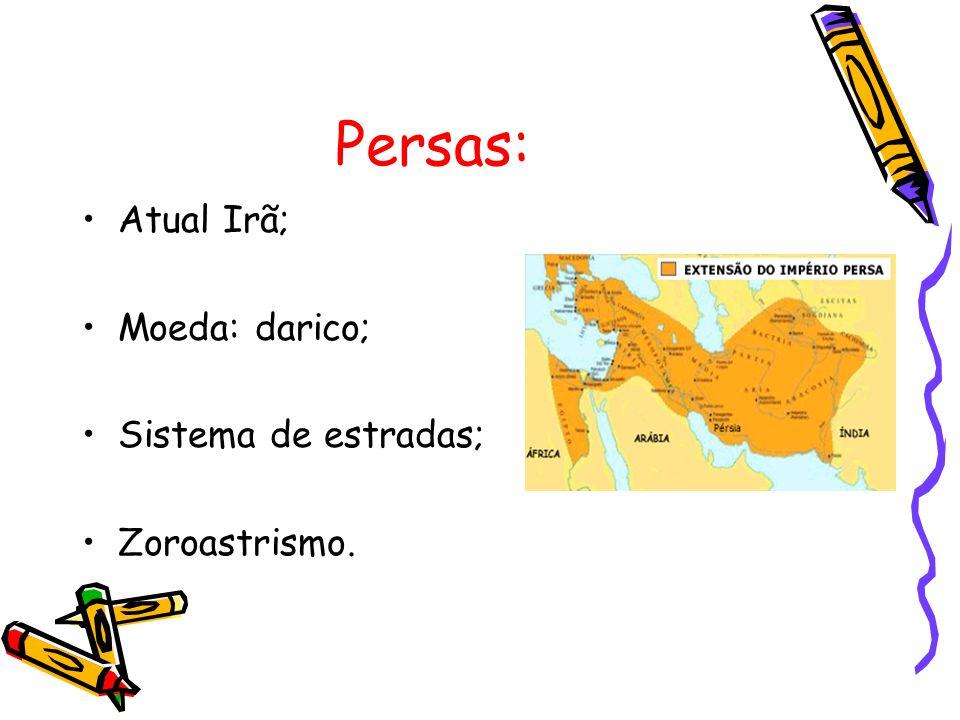 Persas: Atual Irã; Moeda: darico; Sistema de estradas; Zoroastrismo.