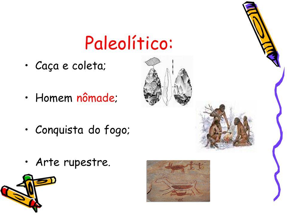 Paleolítico: Caça e coleta; Homem nômade; Conquista do fogo; Arte rupestre.