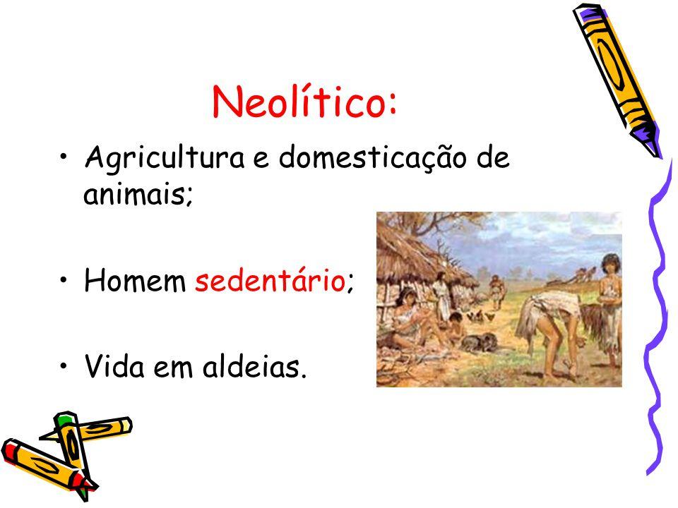 Neolítico: Agricultura e domesticação de animais; Homem sedentário; Vida em aldeias.