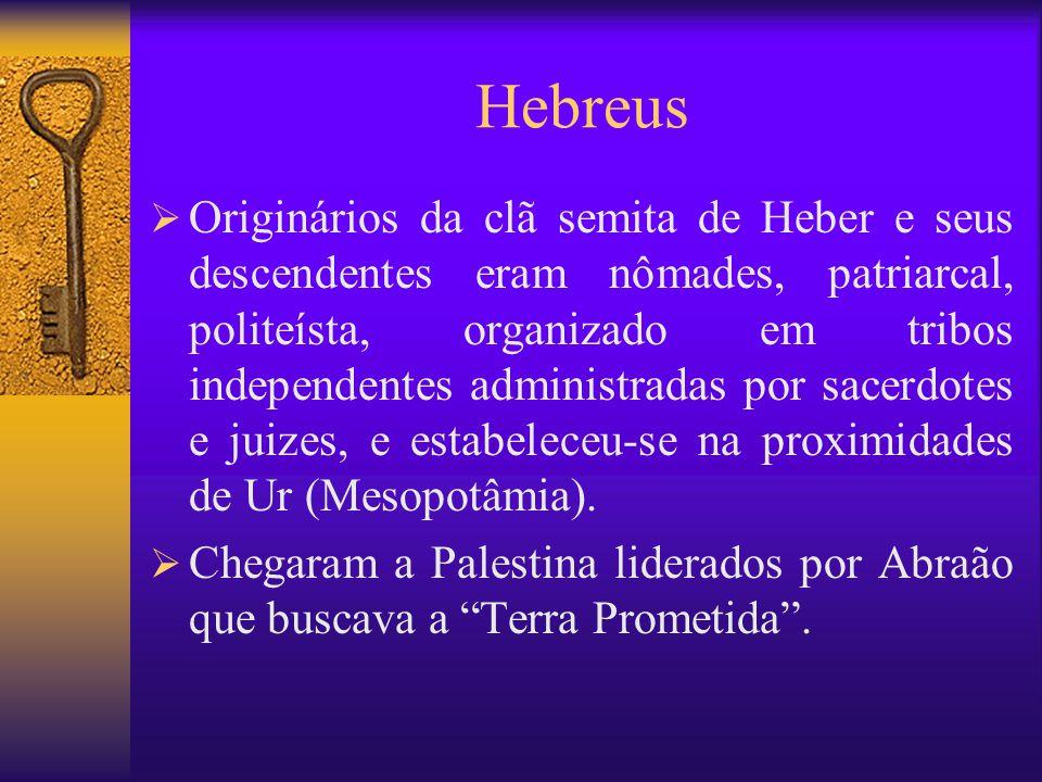 Hebreus  Originários da clã semita de Heber e seus descendentes eram nômades, patriarcal, politeísta, organizado em tribos independentes administradas por sacerdotes e juizes, e estabeleceu-se na proximidades de Ur (Mesopotâmia).
