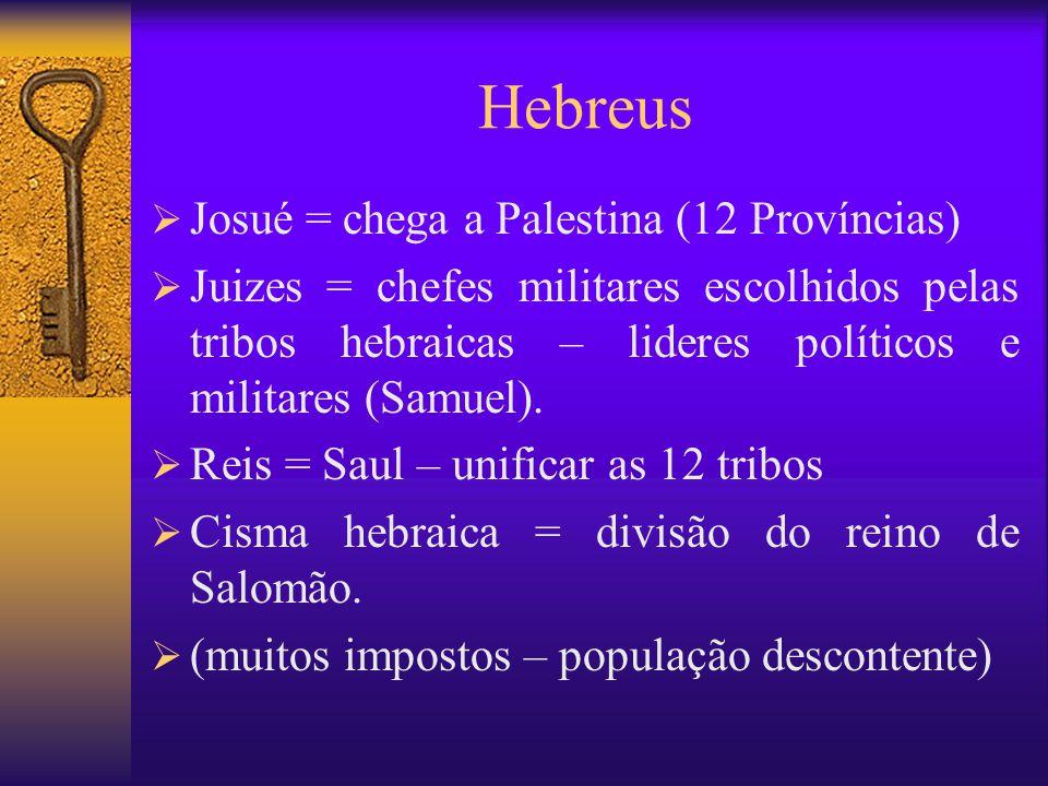 Hebreus  Josué = chega a Palestina (12 Províncias)  Juizes = chefes militares escolhidos pelas tribos hebraicas – lideres políticos e militares (Samuel).
