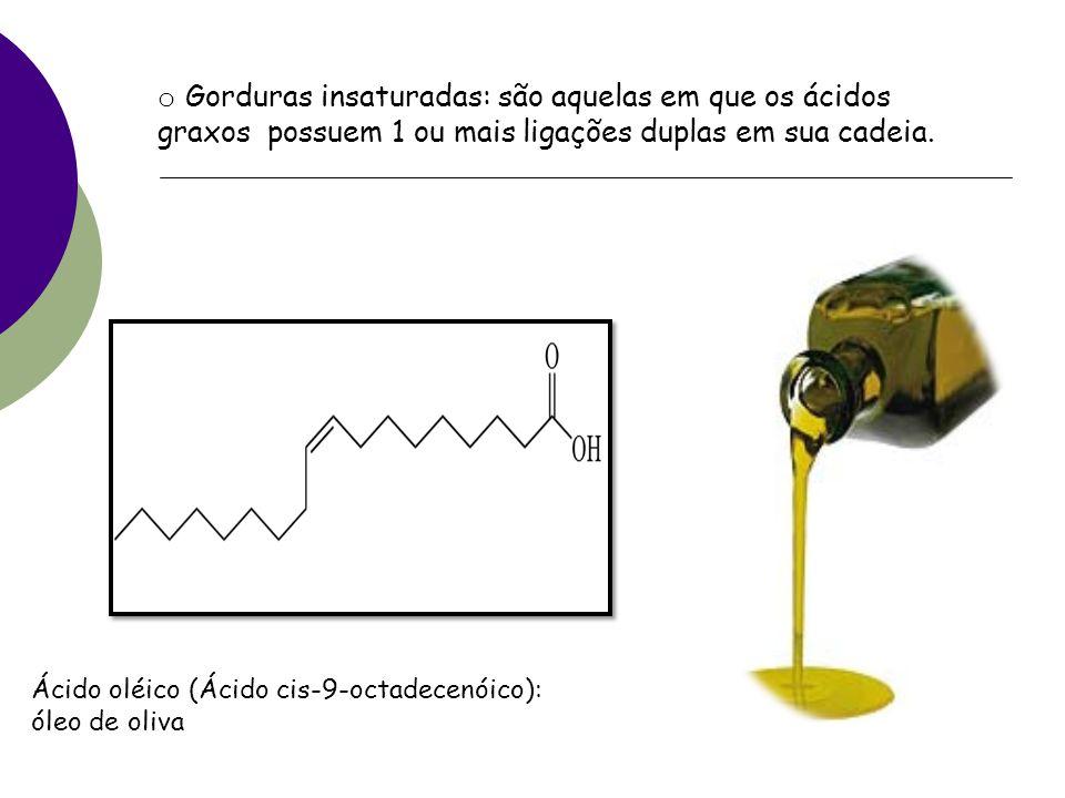 o Gorduras insaturadas: são aquelas em que os ácidos graxos possuem 1 ou mais ligações duplas em sua cadeia.