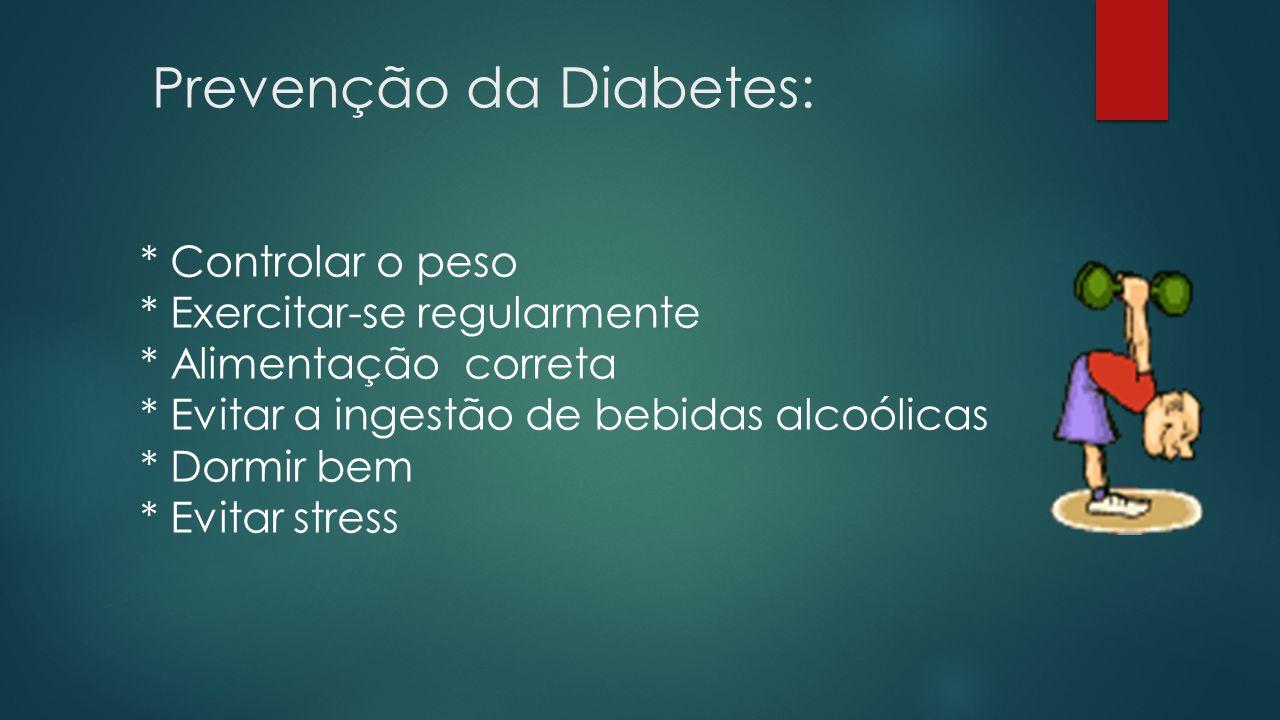 Prevenção da Diabetes: * Controlar o peso * Exercitar-se regularmente * Alimentação correta * Evitar a ingestão de bebidas alcoólicas * Dormir bem * Evitar stress