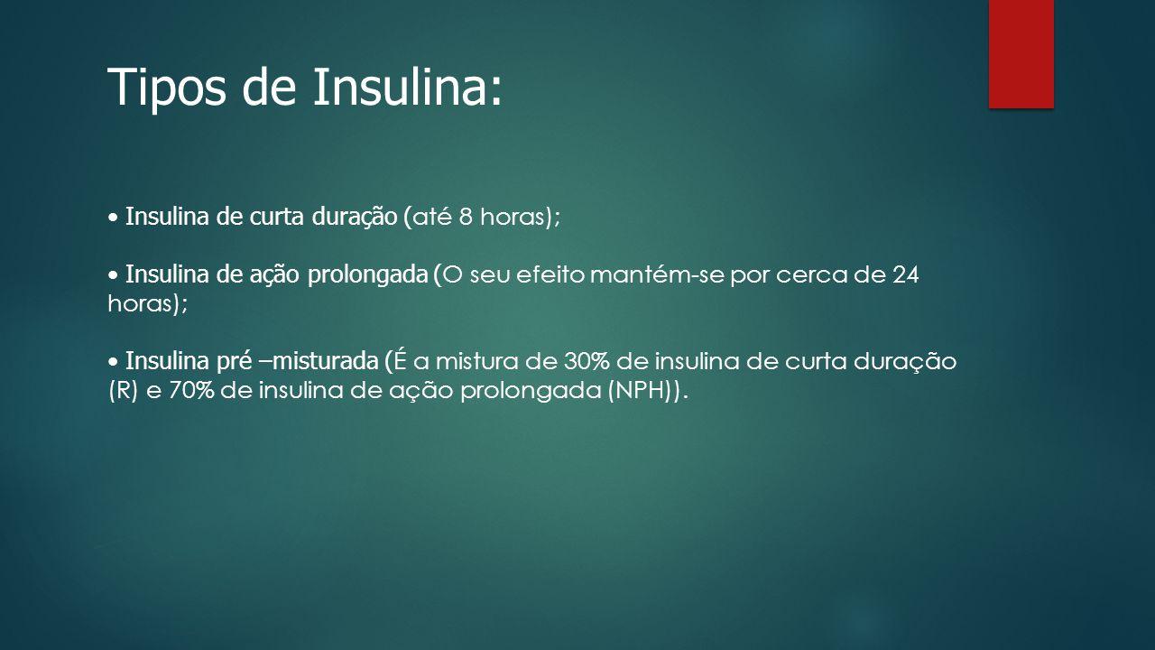 Tipos de Insulina: Insulina de curta duração ( até 8 horas); Insulina de ação prolongada ( O seu efeito mantém-se por cerca de 24 horas); Insulina pré –misturada ( É a mistura de 30% de insulina de curta duração (R) e 70% de insulina de ação prolongada (NPH)).