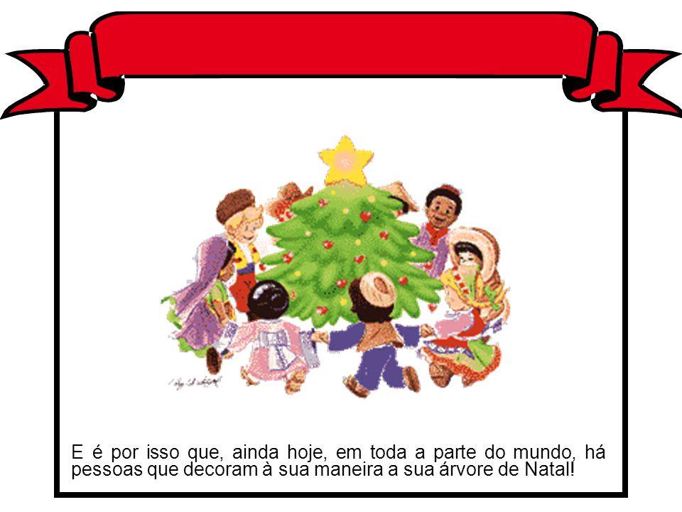 E é por isso que, ainda hoje, em toda a parte do mundo, há pessoas que decoram à sua maneira a sua árvore de Natal!