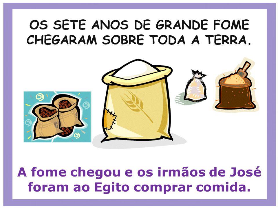OS SETE ANOS DE GRANDE FOME CHEGARAM SOBRE TODA A TERRA. A fome chegou e os irmãos de José foram ao Egito comprar comida.