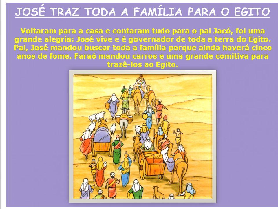 JOSÉ TRAZ TODA A FAMÍLIA PARA O EGITO Voltaram para a casa e contaram tudo para o pai Jacó, foi uma grande alegria: José vive e é governador de toda a