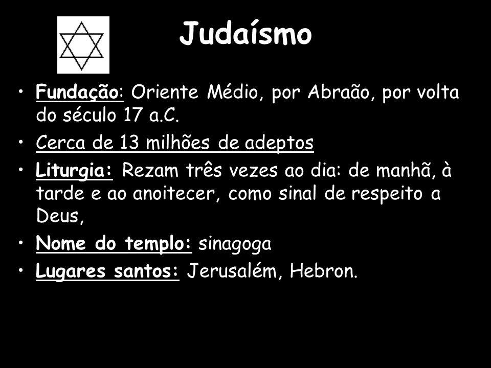 Judaísmo Fundação: Oriente Médio, por Abraão, por volta do século 17 a.C. Cerca de 13 milhões de adeptos Liturgia: Rezam três vezes ao dia: de manhã,