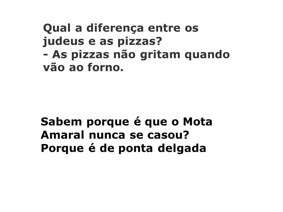 Qual a diferença entre os judeus e as pizzas.- As pizzas não gritam quando vão ao forno.