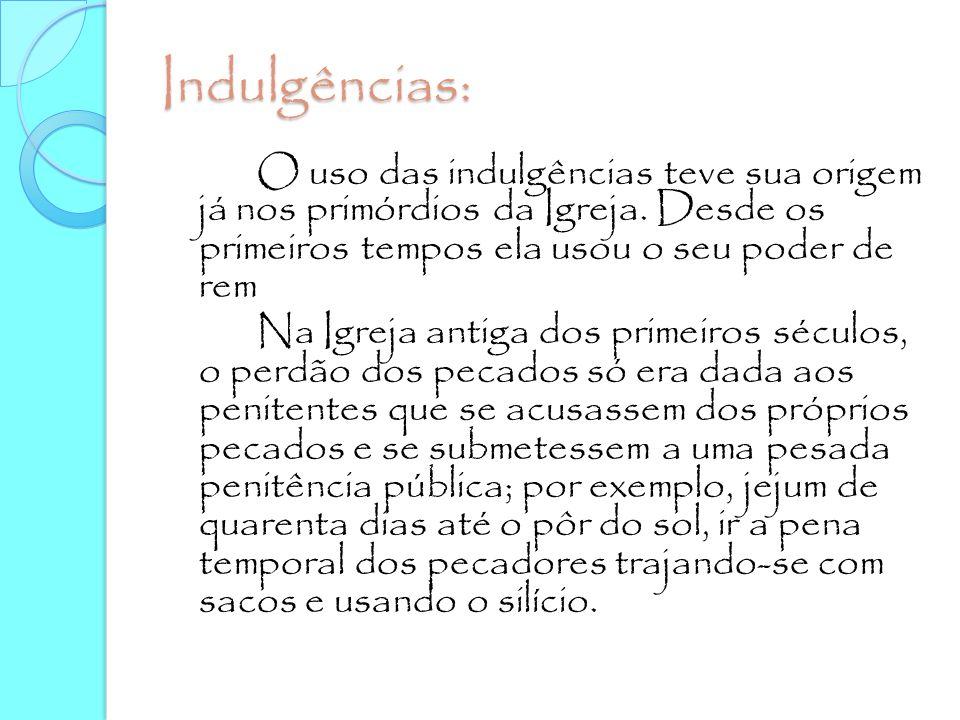 Indulgências: O uso das indulgências teve sua origem já nos primórdios da Igreja. Desde os primeiros tempos ela usou o seu poder de rem Na Igreja anti
