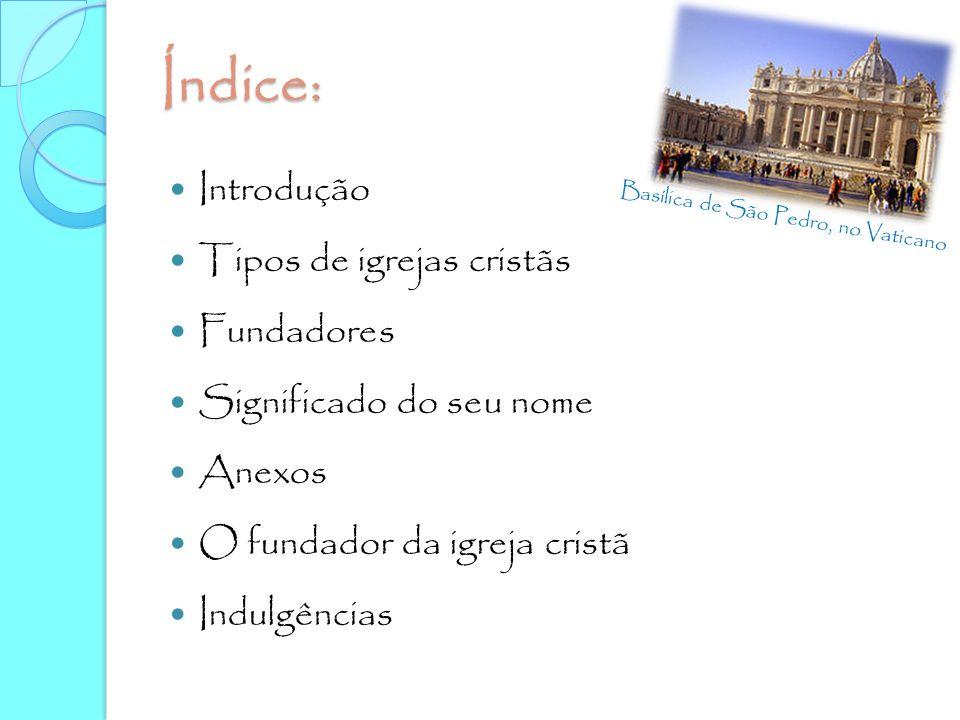 Índice: Introdução Tipos de igrejas cristãs Fundadores Significado do seu nome Anexos O fundador da igreja cristã Indulgências Basílica de São Pedro,