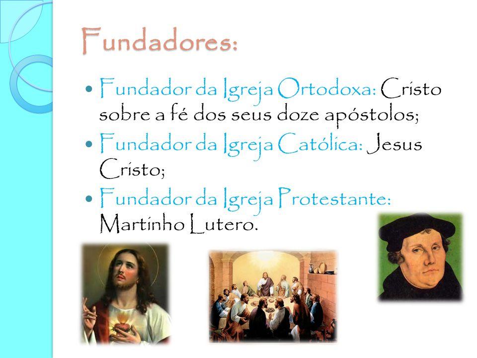 Fundadores: Fundador da Igreja Ortodoxa: Cristo sobre a fé dos seus doze apóstolos; Fundador da Igreja Católica: Jesus Cristo; Fundador da Igreja Prot