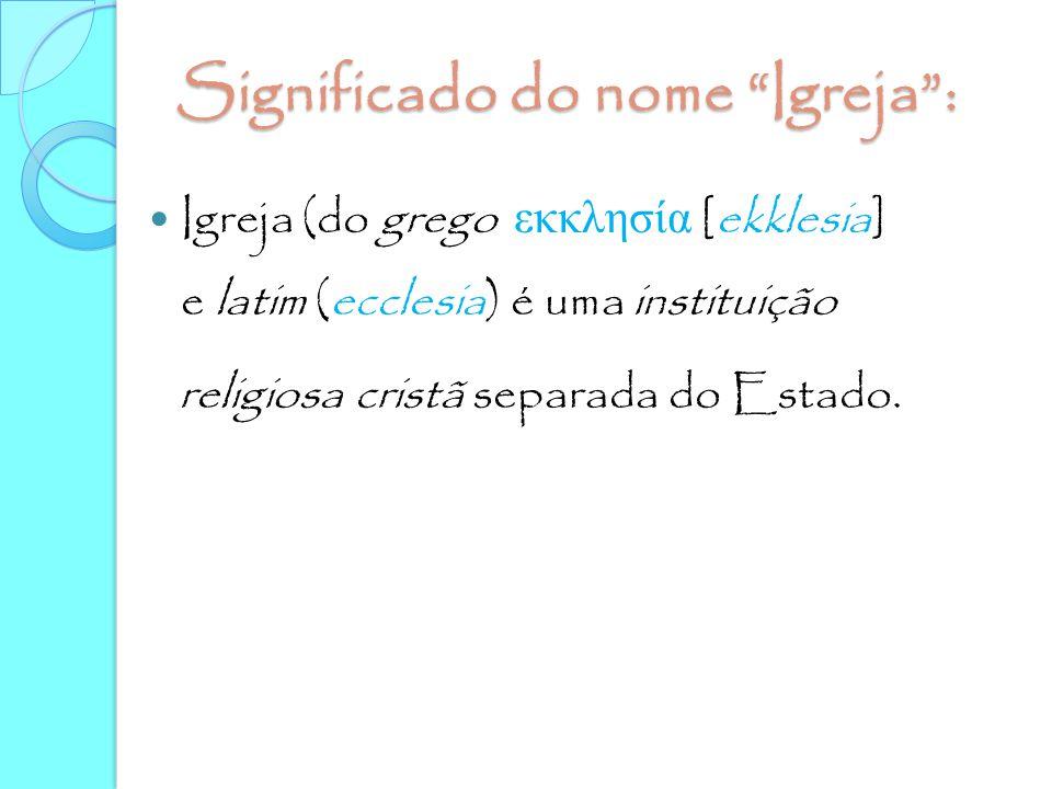 """Significado do nome """"Igreja"""": Igreja (do grego εκκλησία [ekklesia] e latim (ecclesia) é uma instituição religiosa cristã separada do Estado."""