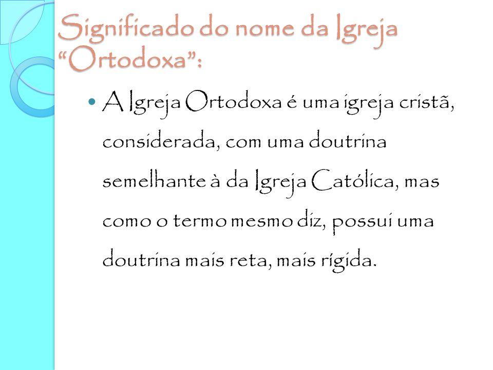 """Significado do nome da Igreja """"Ortodoxa"""": A Igreja Ortodoxa é uma igreja cristã, considerada, com uma doutrina semelhante à da Igreja Católica, mas co"""