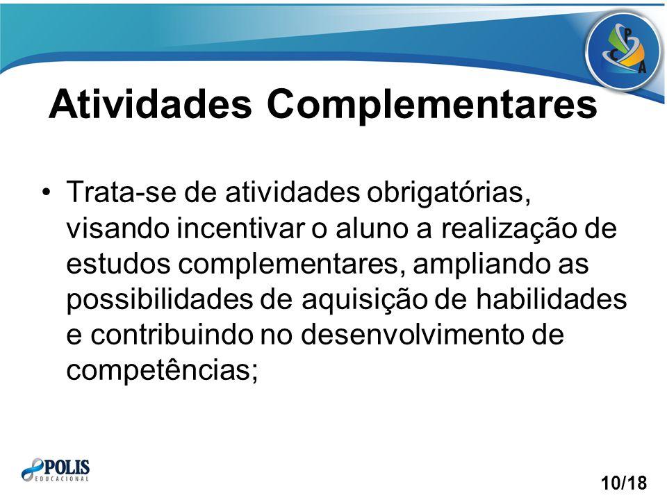 Atividades Complementares Trata-se de atividades obrigatórias, visando incentivar o aluno a realização de estudos complementares, ampliando as possibilidades de aquisição de habilidades e contribuindo no desenvolvimento de competências; 10/18