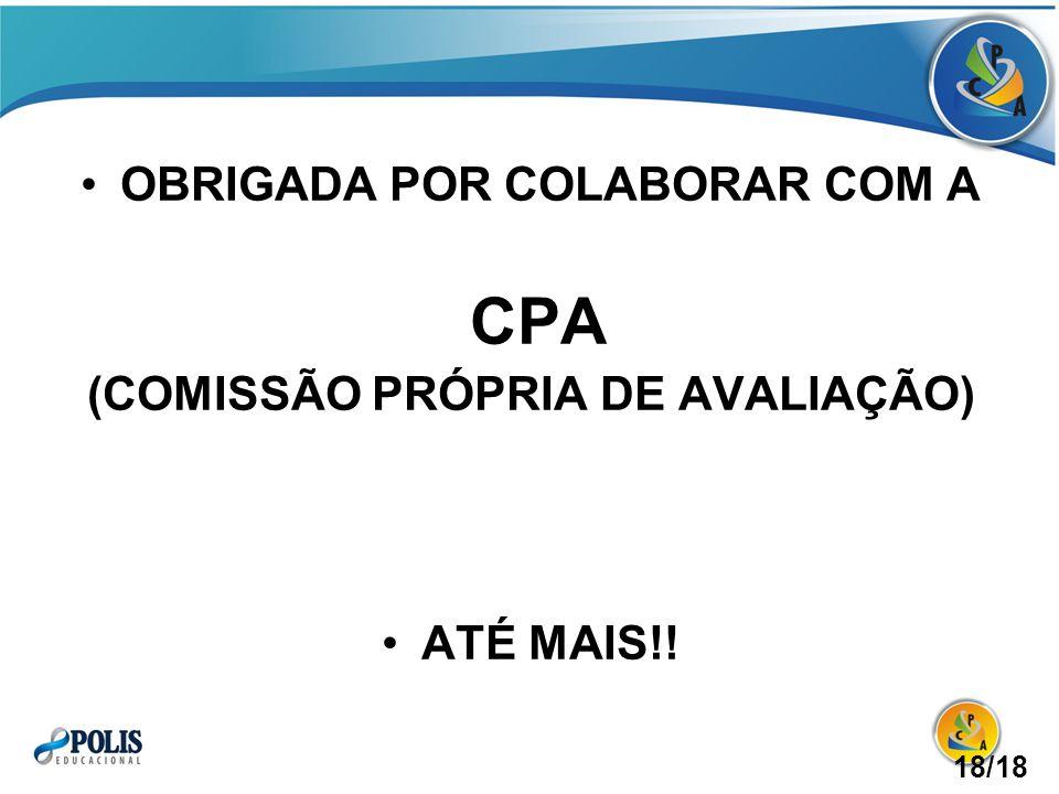 OBRIGADA POR COLABORAR COM A CPA (COMISSÃO PRÓPRIA DE AVALIAÇÃO) ATÉ MAIS!! 18/18