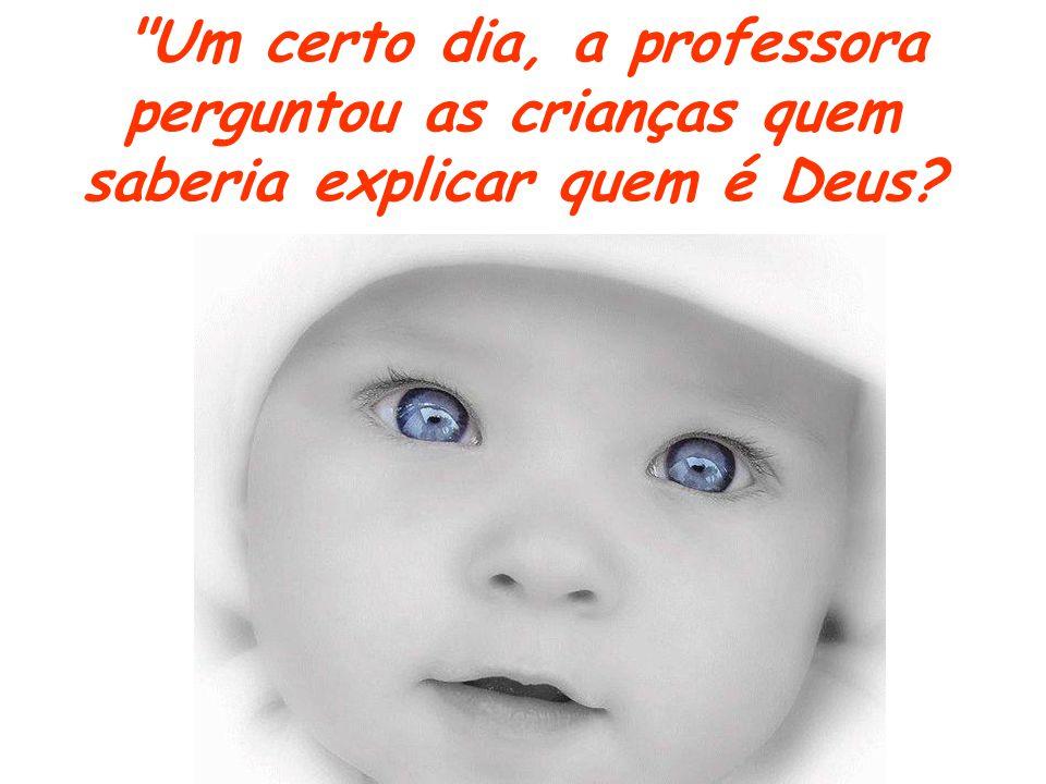 Um certo dia, a professora perguntou as crianças quem saberia explicar quem é Deus?