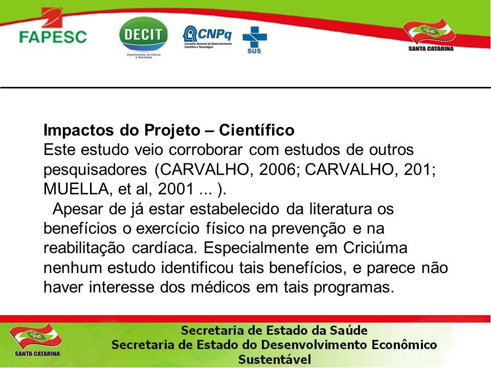 Impactos do Projeto – Científico Este estudo veio corroborar com estudos de outros pesquisadores (CARVALHO, 2006; CARVALHO, 201; MUELLA, et al, 2001...