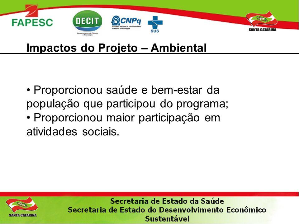 Impactos do Projeto – Ambiental Proporcionou saúde e bem-estar da população que participou do programa; Proporcionou maior participação em atividades sociais.