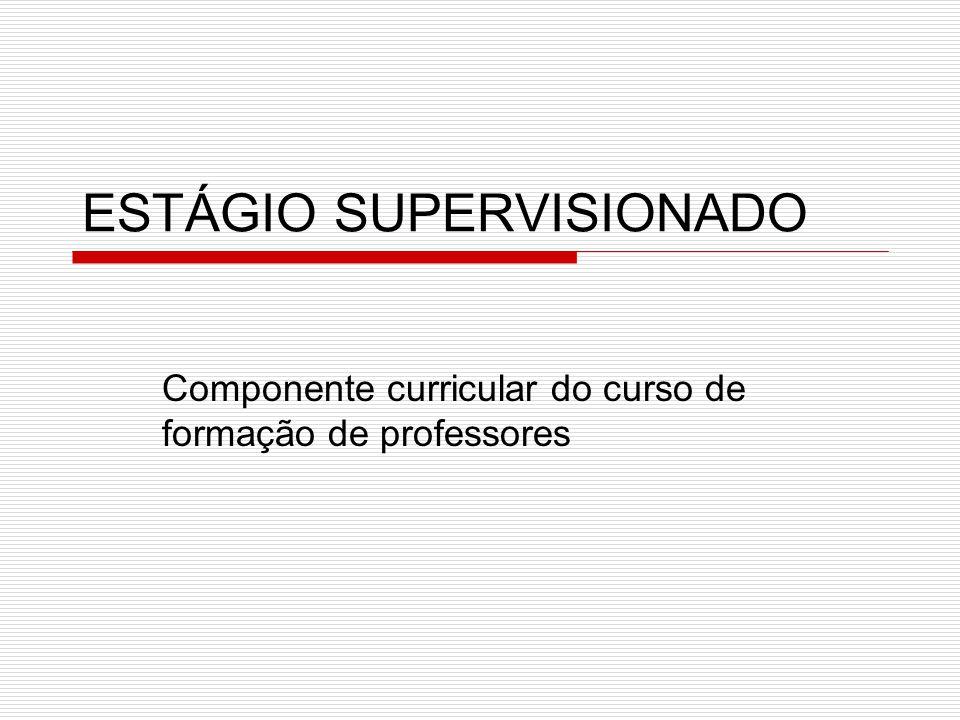 ESTÁGIO SUPERVISIONADO Componente curricular do curso de formação de professores