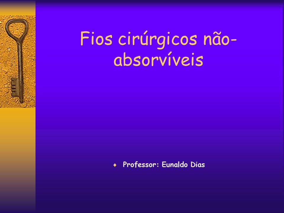 Fios cirúrgicos não- absorvíveis  Professor: Eunaldo Dias