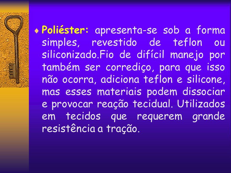 Poliéster: apresenta-se sob a forma simples, revestido de teflon ou siliconizado.Fio de difícil manejo por também ser corrediço, para que isso não o