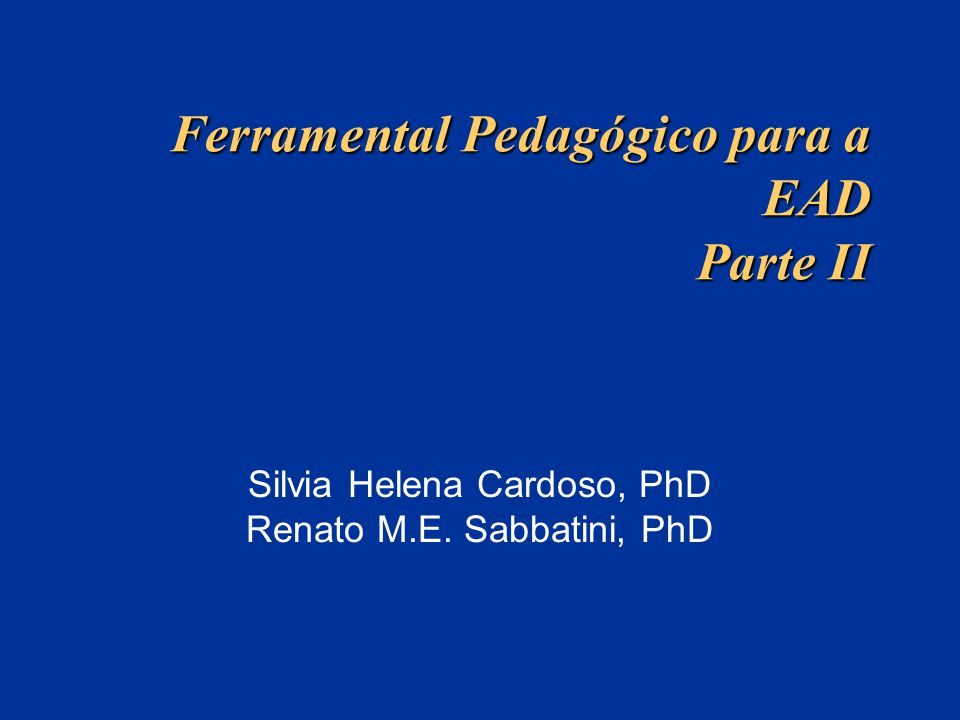 Ferramental Pedagógico para a EAD Parte II Silvia Helena Cardoso, PhD Renato M.E. Sabbatini, PhD