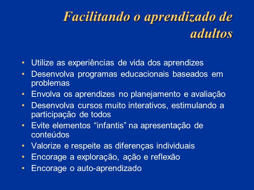 Facilitando o aprendizado de adultos Utilize as experiências de vida dos aprendizes Desenvolva programas educacionais baseados em problemas Envolva os