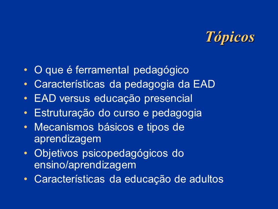 Tópicos O que é ferramental pedagógico Características da pedagogia da EAD EAD versus educação presencial Estruturação do curso e pedagogia Mecanismos
