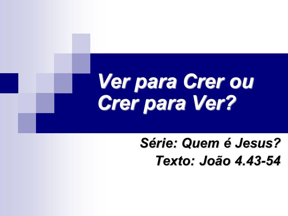 Ver para Crer ou Crer para Ver? Série: Quem é Jesus? Texto: João 4.43-54