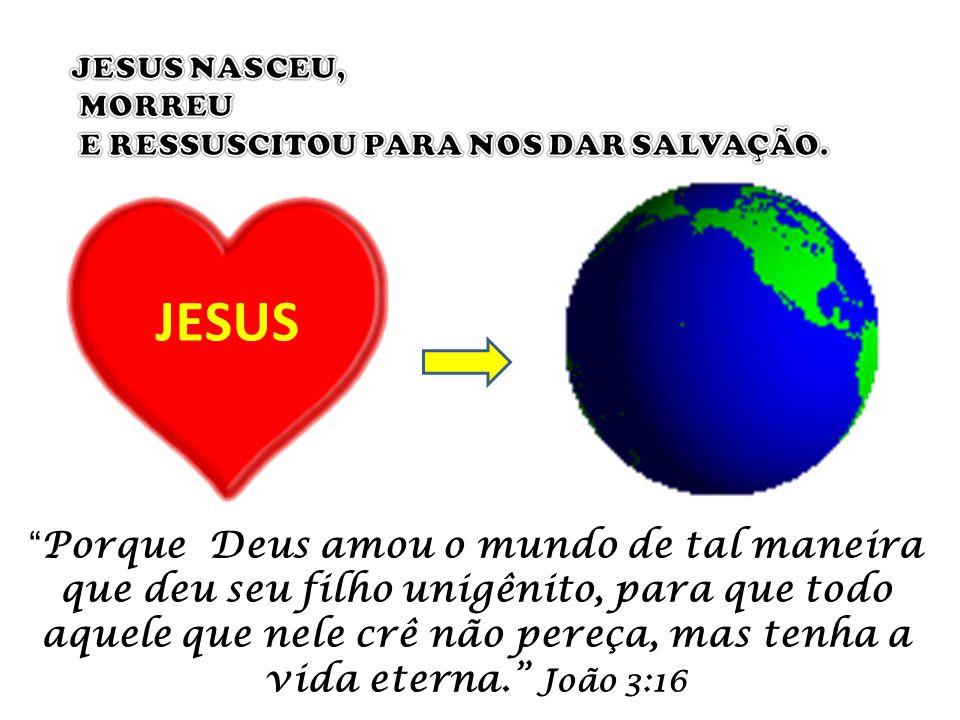 JESUS Porque Deus amou o mundo de tal maneira que deu seu filho unigênito, para que todo aquele que nele crê não pereça, mas tenha a vida eterna. João 3:16