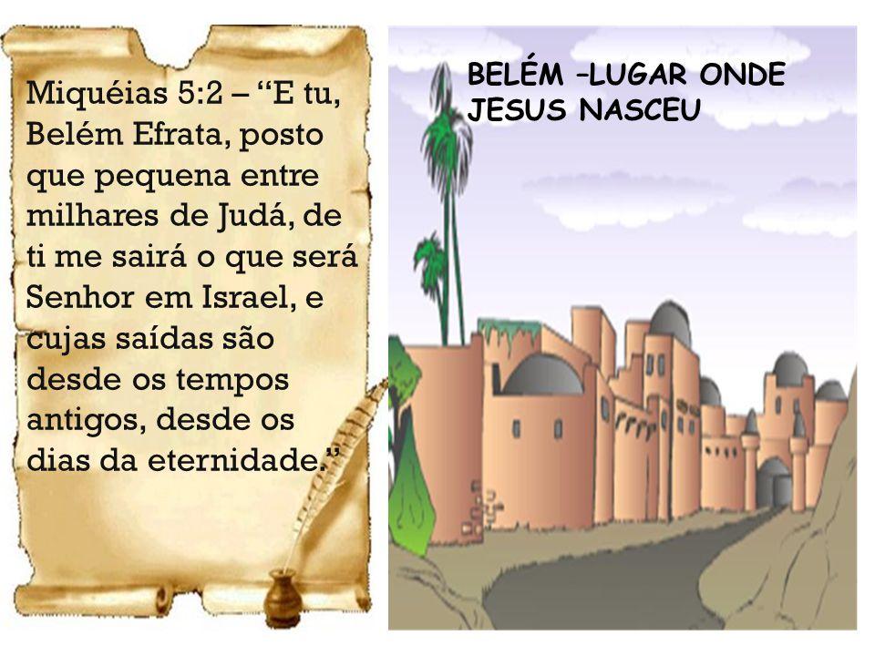 BELÉM –LUGAR ONDE JESUS NASCEU Miquéias 5:2 – E tu, Belém Efrata, posto que pequena entre milhares de Judá, de ti me sairá o que será Senhor em Israel, e cujas saídas são desde os tempos antigos, desde os dias da eternidade.