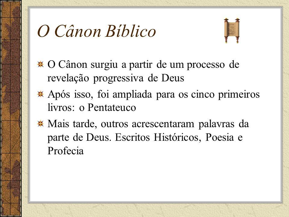 O Cânon Bíblico O Cânon surgiu a partir de um processo de revelação progressiva de Deus Após isso, foi ampliada para os cinco primeiros livros: o Pentateuco Mais tarde, outros acrescentaram palavras da parte de Deus.