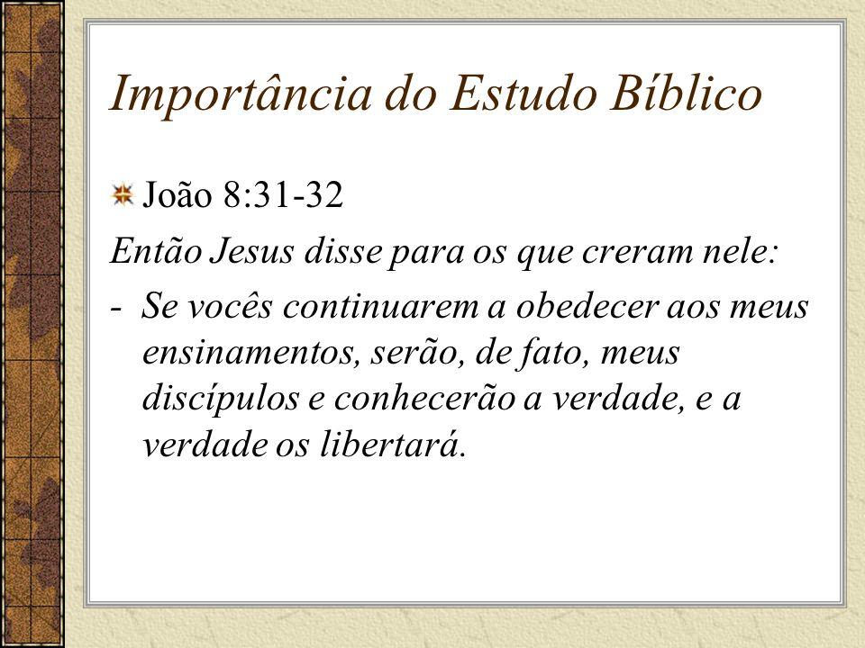 Importância do Estudo Bíblico João 8:31-32 Então Jesus disse para os que creram nele: - Se vocês continuarem a obedecer aos meus ensinamentos, serão, de fato, meus discípulos e conhecerão a verdade, e a verdade os libertará.