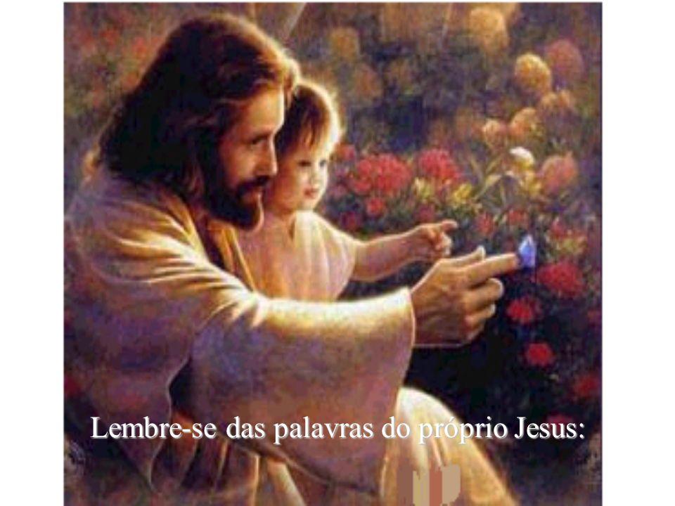 Lembre-se das palavras do próprio Jesus: