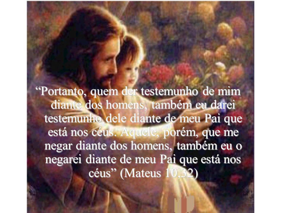 """""""Portanto, quem der testemunho de mim diante dos homens, também eu darei testemunho dele diante de meu Pai que está nos céus. Aquele, porém, que me ne"""