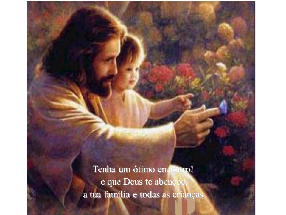 Tenha um ótimo encontro! e que Deus te abençoe, e que Deus te abençoe, a tua família e todas as crianças