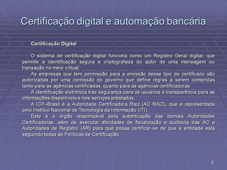 Certificação digital e automação bancária 2 Certificação Digital O sistema de certificação digital funciona como um Registro Geral digital, que permite a identificação segura e criptografada do autor de uma mensagem ou transação no meio virtual.