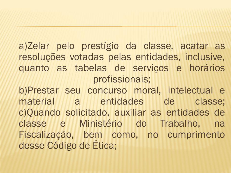 a)Zelar pelo prestígio da classe, acatar as resoluções votadas pelas entidades, inclusive, quanto as tabelas de serviços e horários profissionais; b)P