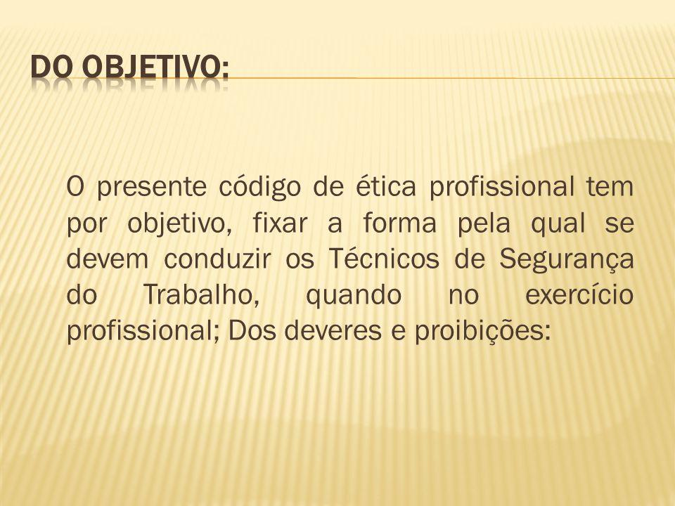 O presente código de ética profissional tem por objetivo, fixar a forma pela qual se devem conduzir os Técnicos de Segurança do Trabalho, quando no ex