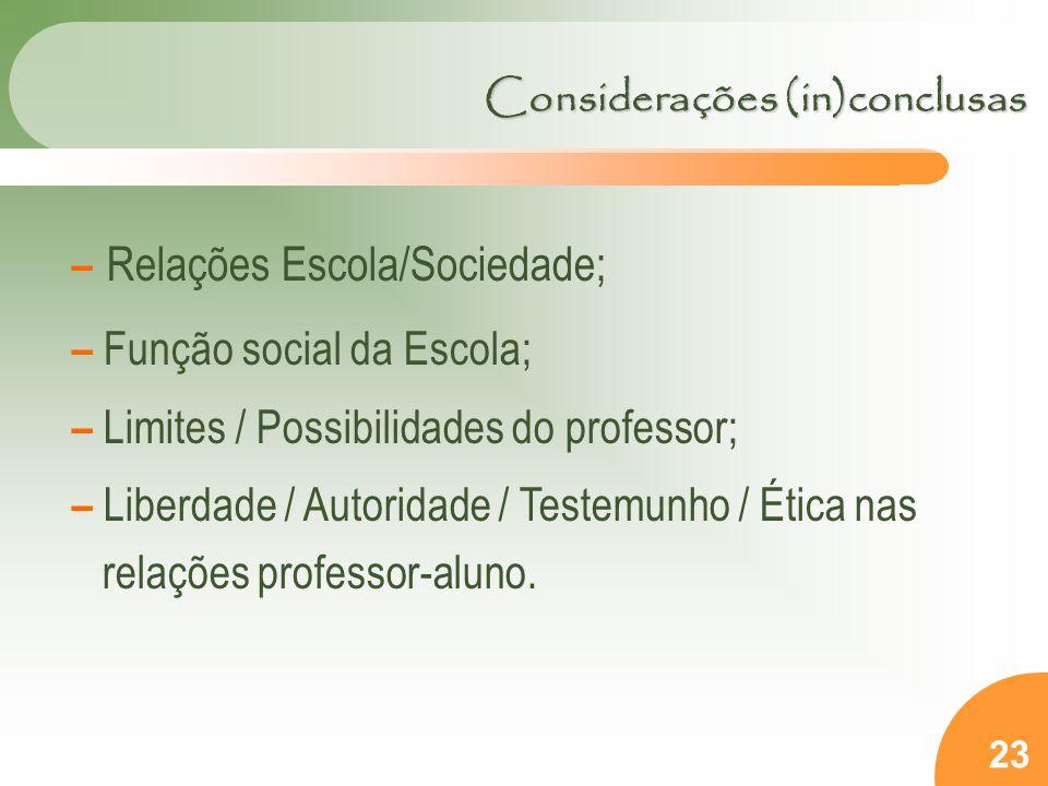 23 – Relações Escola/Sociedade; – Função social da Escola; – Limites / Possibilidades do professor; – Liberdade / Autoridade / Testemunho / Ética nas relações professor-aluno.