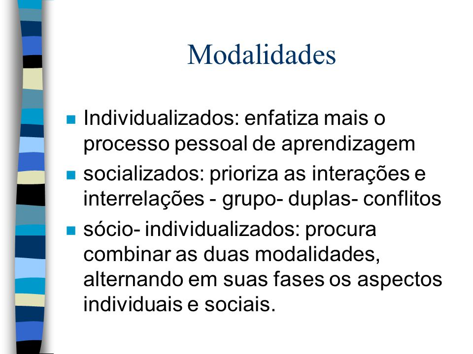 Modalidades n Individualizados: enfatiza mais o processo pessoal de aprendizagem n socializados: prioriza as interações e interrelações - grupo- duplas- conflitos n sócio- individualizados: procura combinar as duas modalidades, alternando em suas fases os aspectos individuais e sociais.