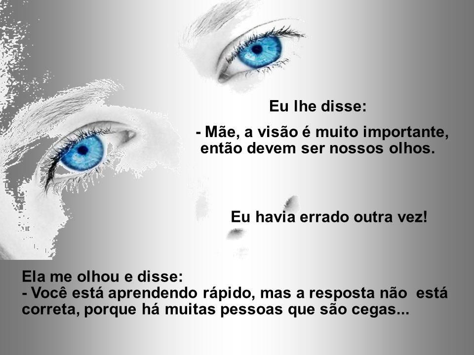 Ela me olhou e disse: - Você está aprendendo rápido, mas a resposta não está correta, porque há muitas pessoas que são cegas...