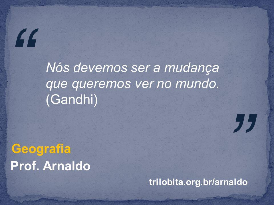 Prof.Arnaldo Geografia Nós devemos ser a mudança que queremos ver no mundo.