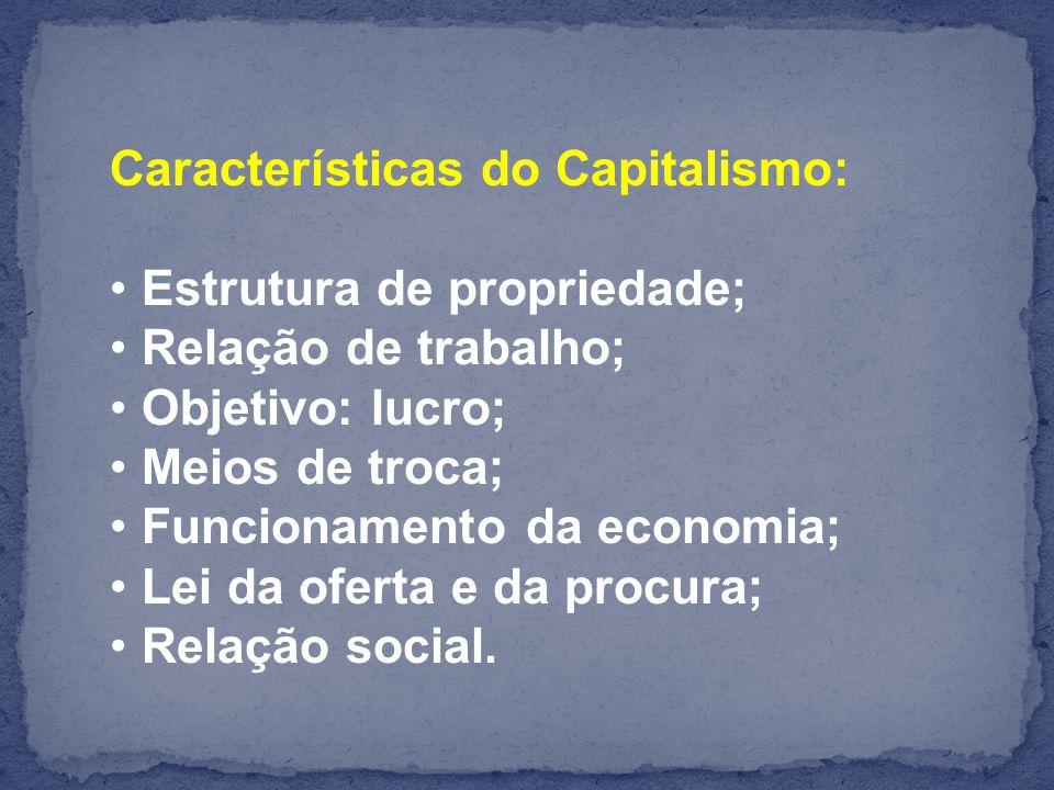 Características do Capitalismo: Estrutura de propriedade; Relação de trabalho; Objetivo: lucro; Meios de troca; Funcionamento da economia; Lei da oferta e da procura; Relação social.