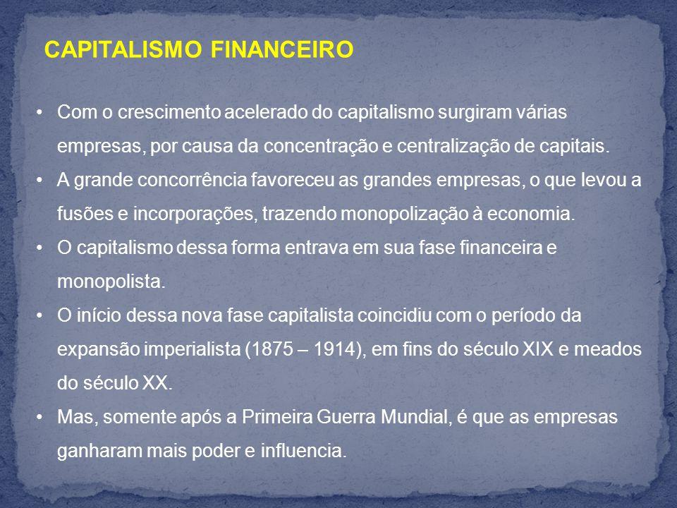 CAPITALISMO FINANCEIRO Com o crescimento acelerado do capitalismo surgiram várias empresas, por causa da concentração e centralização de capitais.